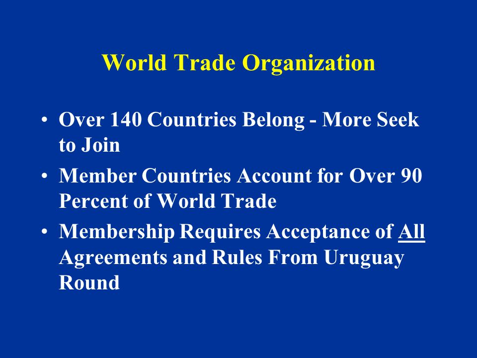 World Trade Organization Over 140 Countries Belong - More Seek to Join Member Countries Account for Over 90 Percent of World Trade Membership Requires Acceptance of All Agreements and Rules From Uruguay Round