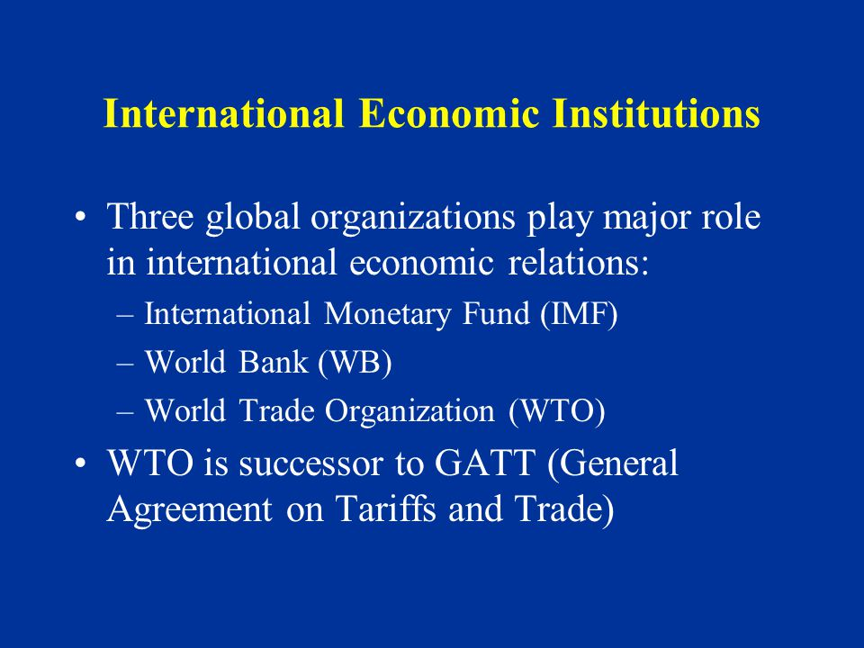 International Economic Institutions Three global organizations play major role in international economic relations: –International Monetary Fund (IMF) –World Bank (WB) –World Trade Organization (WTO) WTO is successor to GATT (General Agreement on Tariffs and Trade)