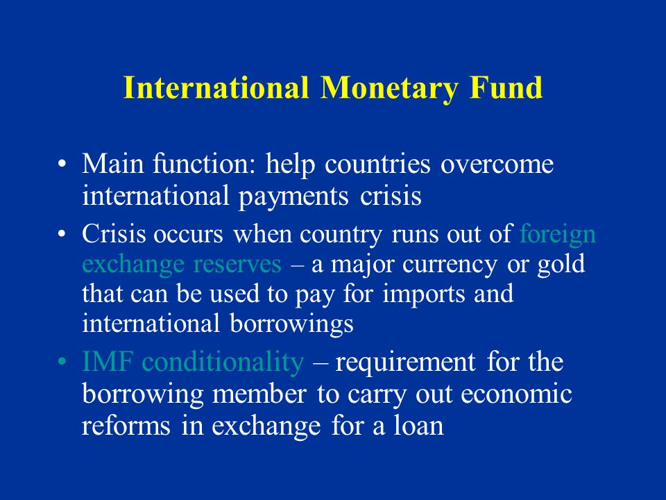 International Monetary Fund Main function: help countries overcome international payments crisis Crisis occurs when country runs out of foreign exchange reserves – a major currency or gold that can be used to pay for imports and international borrowings IMF conditionality – requirement for the borrowing member to carry out economic reforms in exchange for a loan