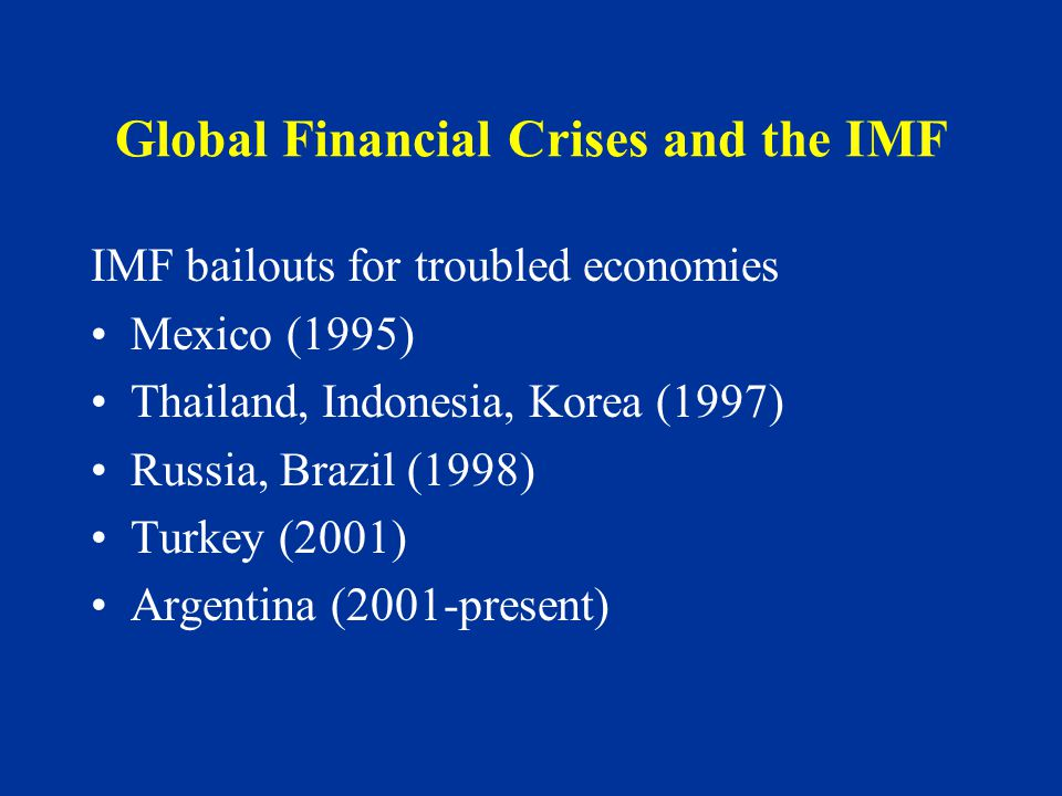 Global Financial Crises and the IMF IMF bailouts for troubled economies Mexico (1995) Thailand, Indonesia, Korea (1997) Russia, Brazil (1998) Turkey (2001) Argentina (2001-present)