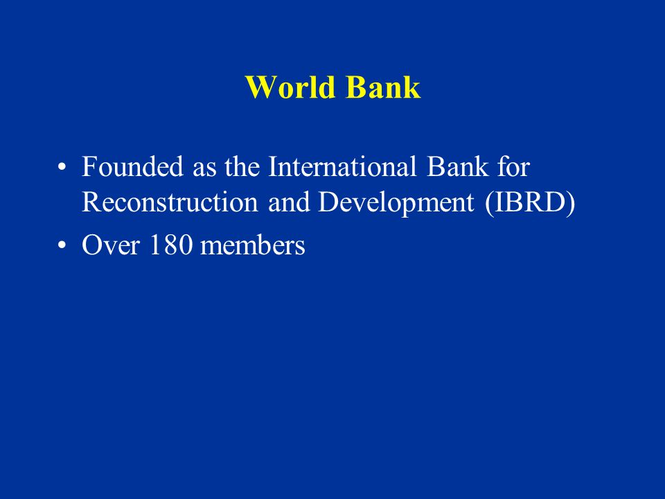 World Bank Founded as the International Bank for Reconstruction and Development (IBRD) Over 180 members