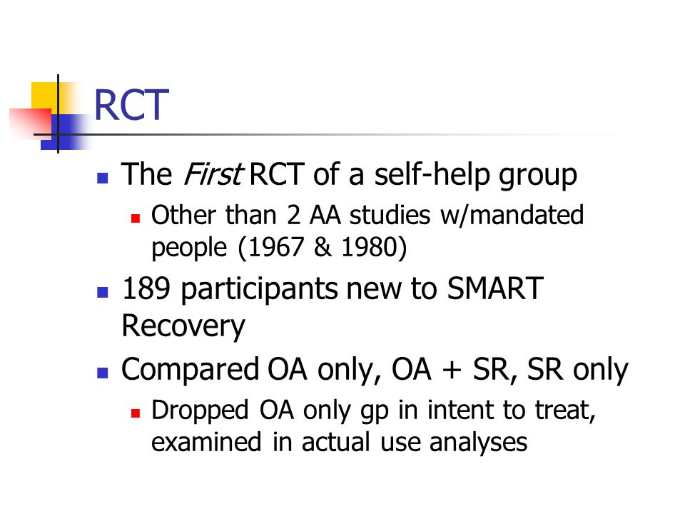 RCT The First RCT of a self-help group Other than 2 AA studies w/mandated people (1967 & 1980) 189 participants new to SMART Recovery Compared OA only, OA + SR, SR only Dropped OA only gp in intent to treat, examined in actual use analyses