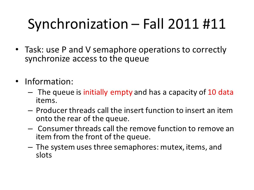Synchronization – Fall 2011 #11 Task: use P and V semaphore operations to correctly synchronize access to the queue Information: – The queue is initia