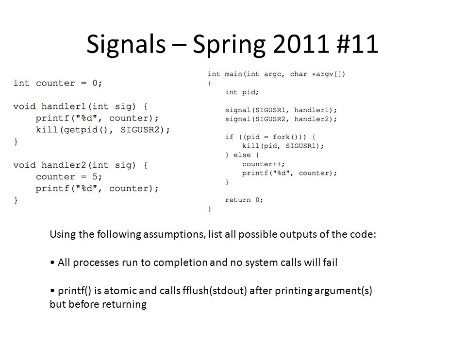 Signals – Spring 2011 #11 Using the following assumptions, list all possible outputs of the code: All processes run to completion and no system calls