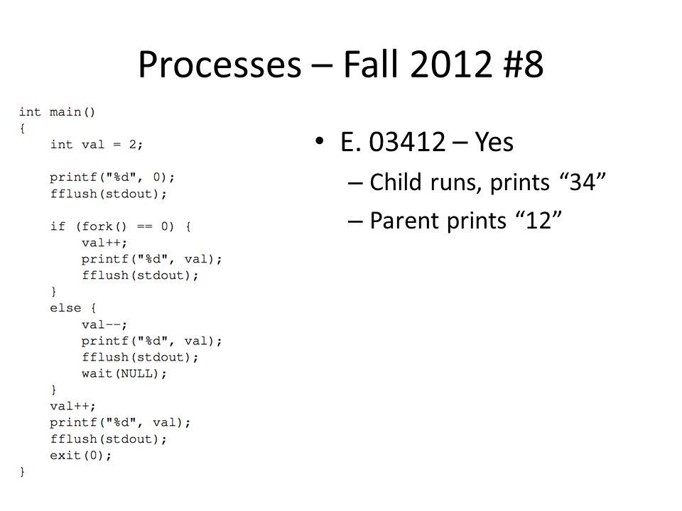 Processes – Fall 2012 #8 E. 03412 – Yes – Child runs, prints 34 – Parent prints 12