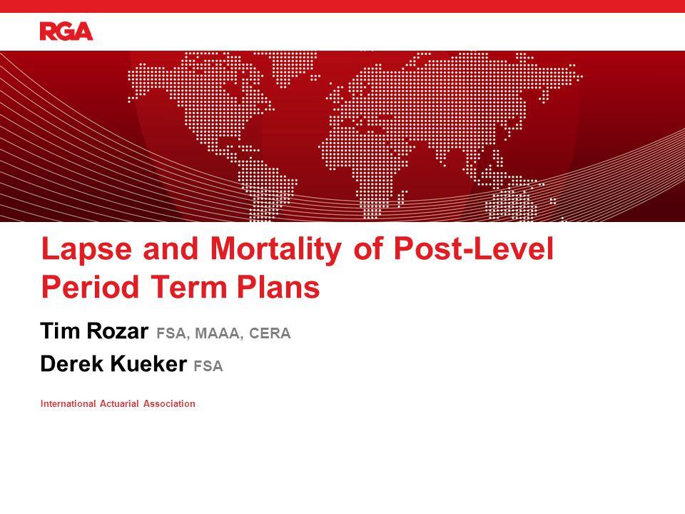 Tim Rozar FSA, MAAA, CERA Derek Kueker FSA Lapse and Mortality of Post-Level Period Term Plans International Actuarial Association