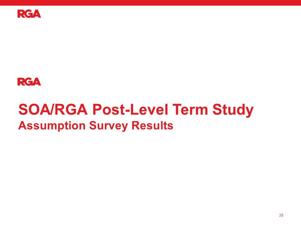 SOA/RGA Post-Level Term Study Assumption Survey Results 39