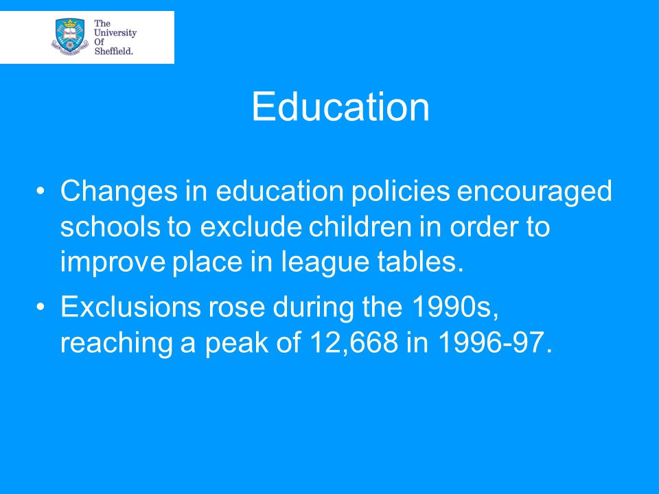 Education Changes in education policies encouraged schools to exclude children in order to improve place in league tables.