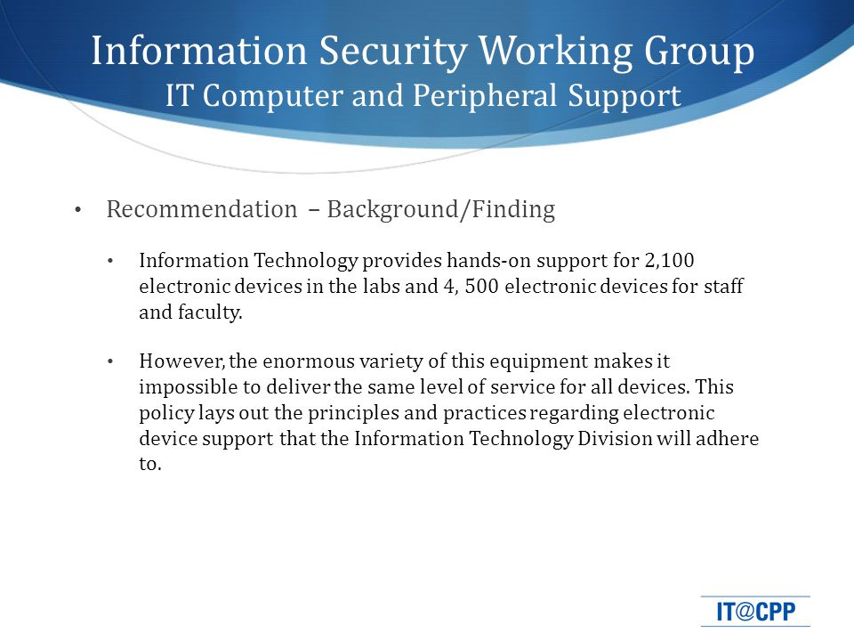 Recommendation – Background/Finding Information Technology provides hands-on support for 2,100 electronic devices in the labs and 4, 500 electronic devices for staff and faculty.
