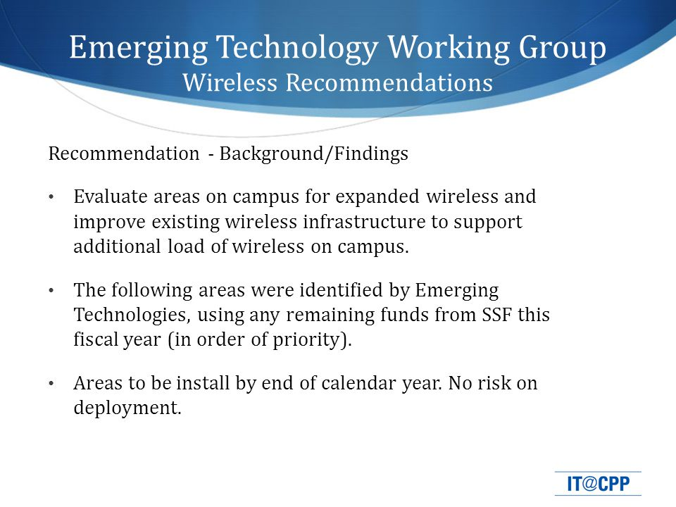 Emerging Technology Working Group Wireless Recommendations Recommendation - Background/Findings Evaluate areas on campus for expanded wireless and improve existing wireless infrastructure to support additional load of wireless on campus.