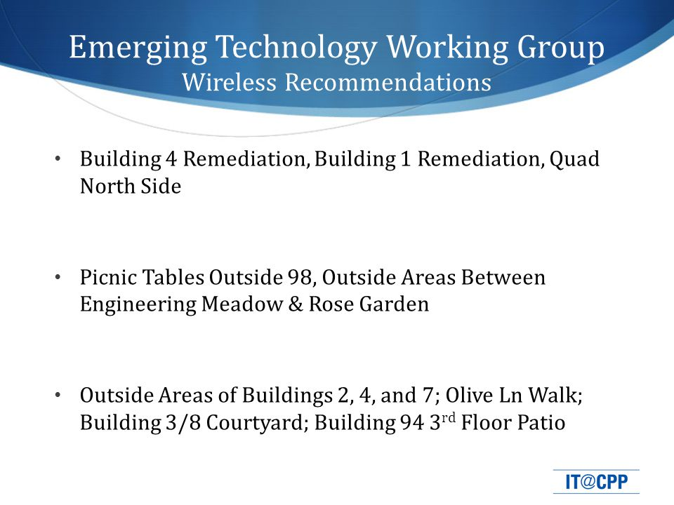 Emerging Technology Working Group Wireless Recommendations Building 4 Remediation, Building 1 Remediation, Quad North Side Picnic Tables Outside 98, Outside Areas Between Engineering Meadow & Rose Garden Outside Areas of Buildings 2, 4, and 7; Olive Ln Walk; Building 3/8 Courtyard; Building 94 3 rd Floor Patio