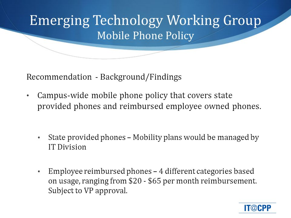 Emerging Technology Working Group Mobile Phone Policy Employee Reimbursed Phones – All Categories Require VP Approval Category I – up to $20 / month for up to 3 months (temporary and light usage) Category II - $35 / month (occasional usage, ie 8/5) Category III - $65 / month (frequent usage, ie 24/7) Category IV – Custom (custom amount, does not fit into above categories) No other reimbursements for phones, devices, cases, accessories, etc.