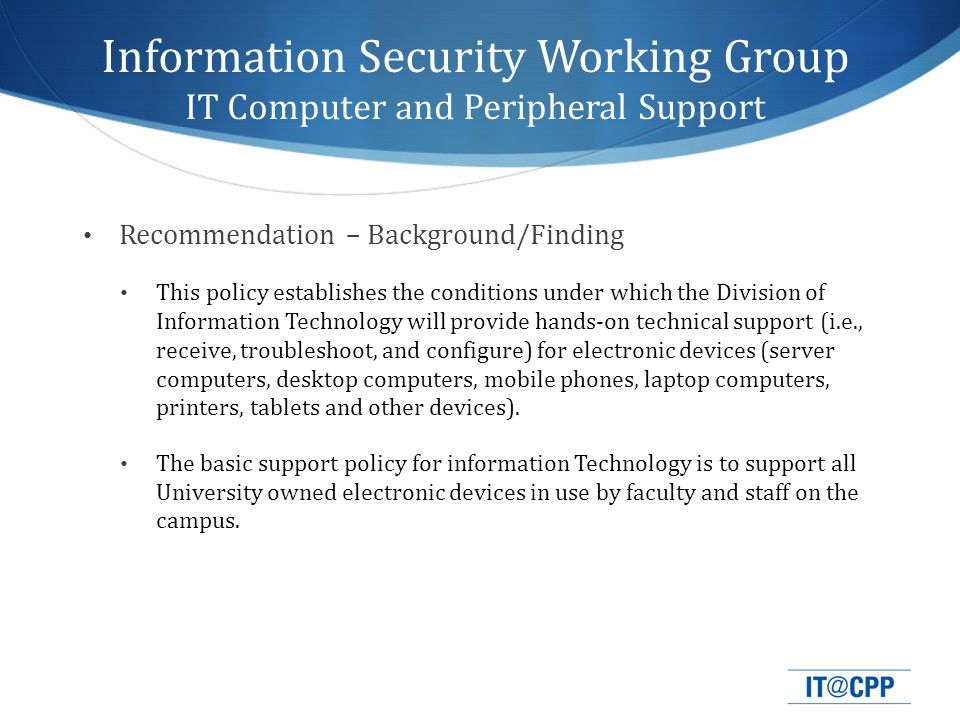 Recommendation – Background/Finding This policy establishes the conditions under which the Division of Information Technology will provide hands-on technical support (i.e., receive, troubleshoot, and configure) for electronic devices (server computers, desktop computers, mobile phones, laptop computers, printers, tablets and other devices).