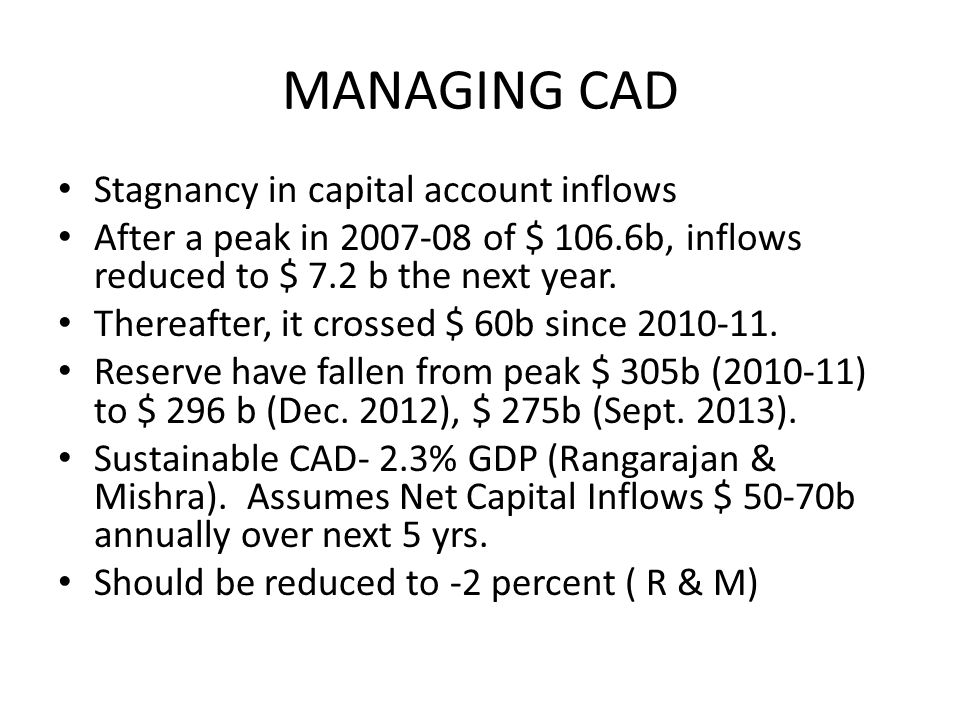 MANAGING CAD Stagnancy in capital account inflows After a peak in 2007-08 of $ 106.6b, inflows reduced to $ 7.2 b the next year.