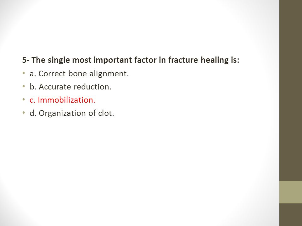 5- The single most important factor in fracture healing is: a. Correct bone alignment. b. Accurate reduction. c. Immobilization. d. Organization of cl