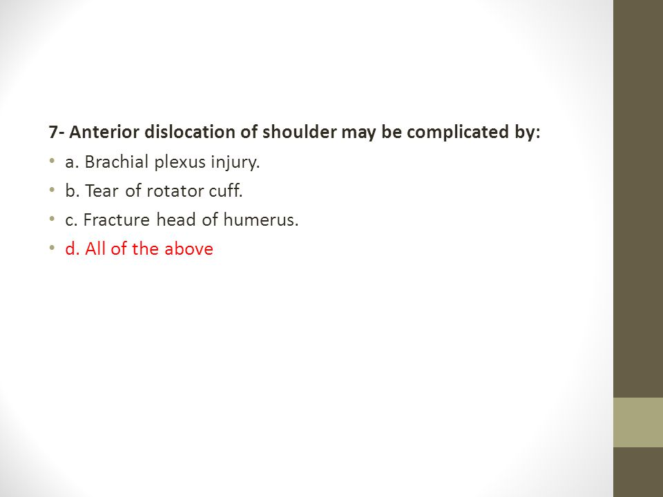 7- Anterior dislocation of shoulder may be complicated by: a. Brachial plexus injury. b. Tear of rotator cuff. c. Fracture head of humerus. d. All of