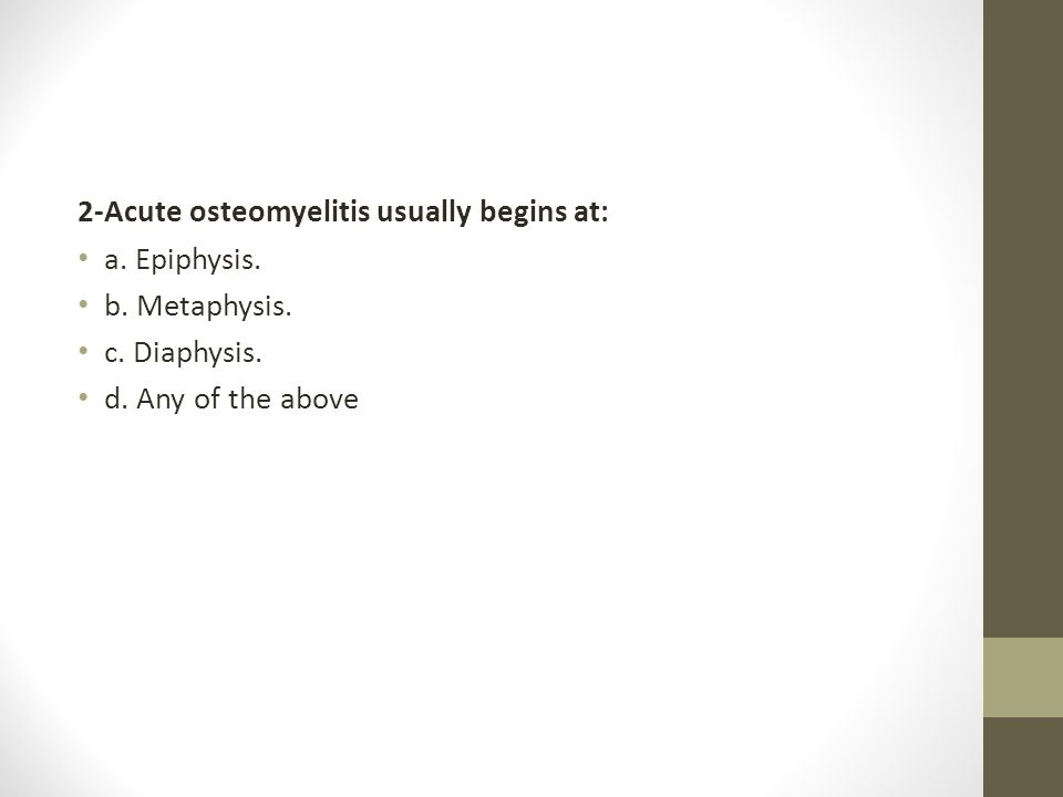 2-Acute osteomyelitis usually begins at: a. Epiphysis. b. Metaphysis. c. Diaphysis. d. Any of the above