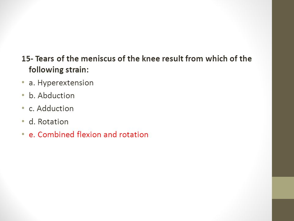 15- Tears of the meniscus of the knee result from which of the following strain: a. Hyperextension b. Abduction c. Adduction d. Rotation e. Combined f