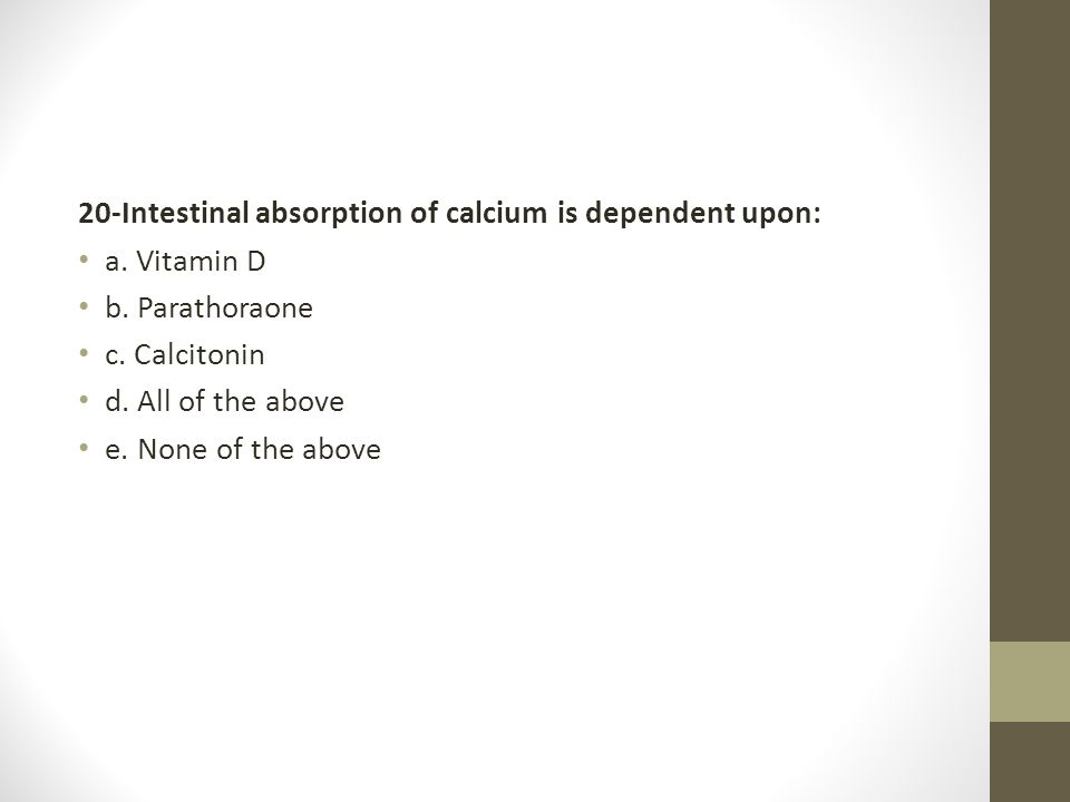 20-Intestinal absorption of calcium is dependent upon: a. Vitamin D b. Parathoraone c. Calcitonin d. All of the above e. None of the above