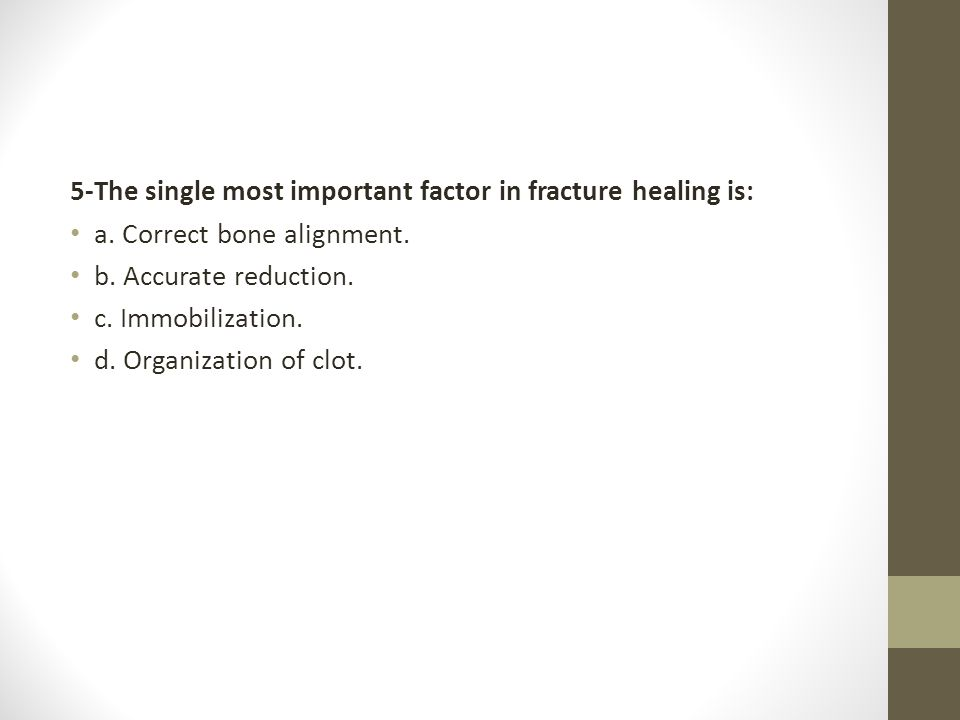 5-The single most important factor in fracture healing is: a. Correct bone alignment. b. Accurate reduction. c. Immobilization. d. Organization of clo