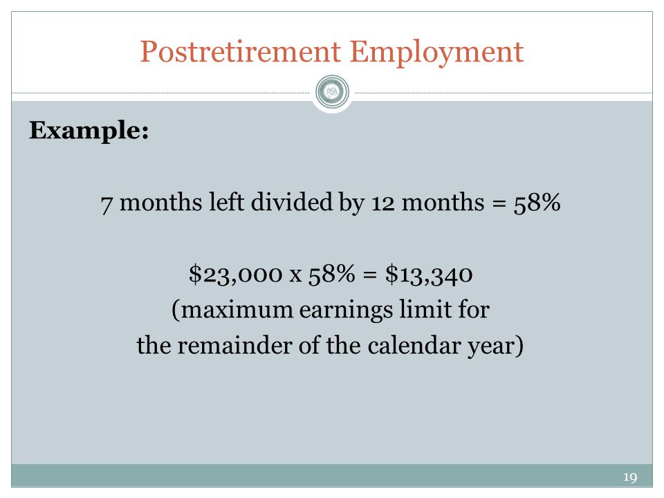 Postretirement Employment Example: 7 months left divided by 12 months = 58% $23,000 x 58% = $13,340 (maximum earnings limit for the remainder of the calendar year) 19