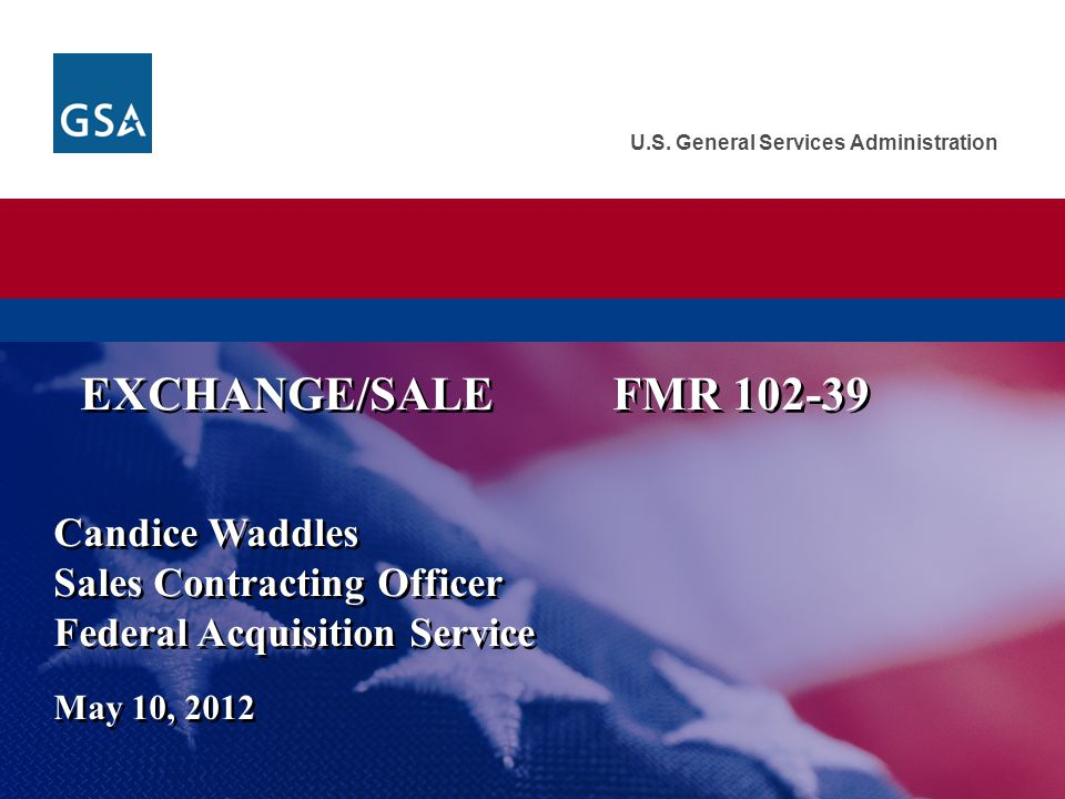 U.S. General Services Administration Candice Waddles Sales Contracting Officer Federal Acquisition Service May 10, 2012 EXCHANGE/SALEFMR 102-39
