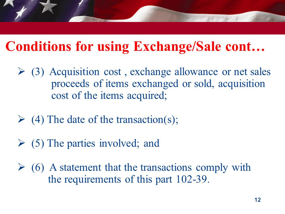 Conditions for using Exchange/Sale cont…  (3) Acquisition cost, exchange allowance or net sales proceeds of items exchanged or sold, acquisition cost of the items acquired;  (4) The date of the transaction(s);  (5) The parties involved; and  (6) A statement that the transactions comply with the requirements of this part 102-39.