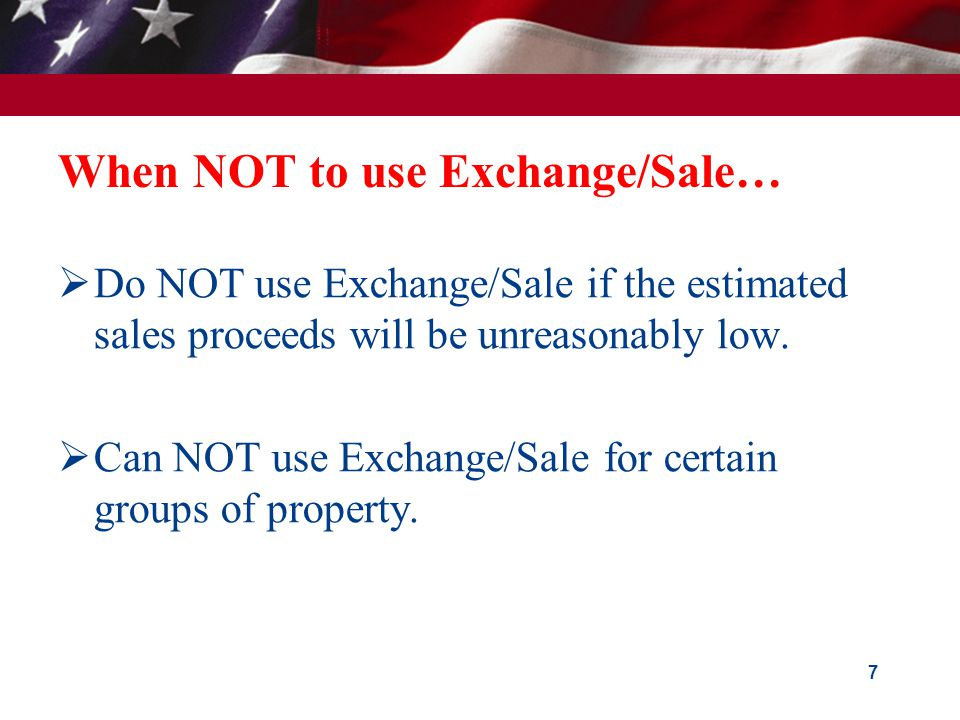 When NOT to use Exchange/Sale…  Do NOT use Exchange/Sale if the estimated sales proceeds will be unreasonably low.
