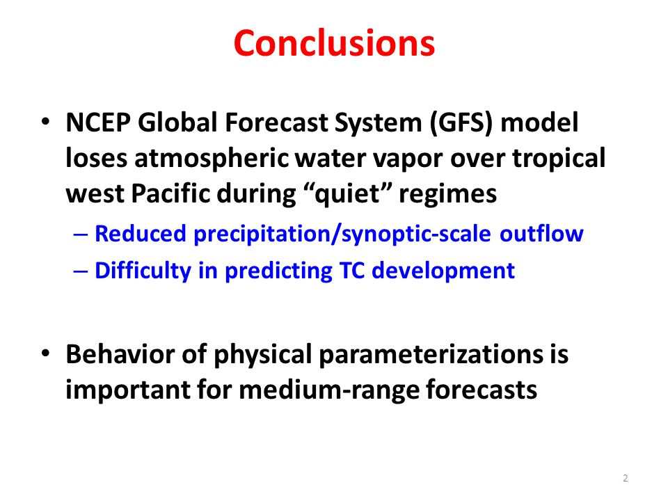 "Conclusions NCEP Global Forecast System (GFS) model loses atmospheric water vapor over tropical west Pacific during ""quiet"" regimes – Reduced precipit"