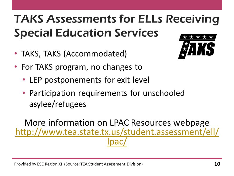 TAKS Assessments for ELLs Receiving Special Education Services TAKS, TAKS (Accommodated) For TAKS program, no changes to LEP postponements for exit level Participation requirements for unschooled asylee/refugees Provided by ESC Region XI (Source: TEA Student Assessment Division) 10 More information on LPAC Resources webpage http://www.tea.state.tx.us/student.assessment/ell/ lpac/ http://www.tea.state.tx.us/student.assessment/ell/ lpac/