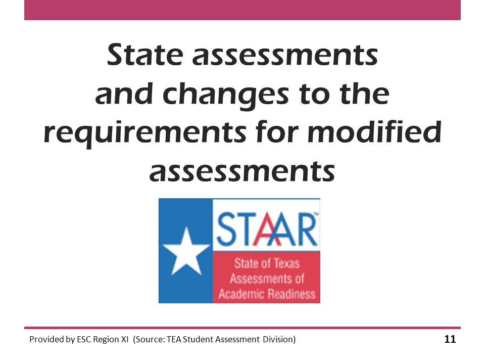 State assessments and changes to the requirements for modified assessments Provided by ESC Region XI (Source: TEA Student Assessment Division) 11