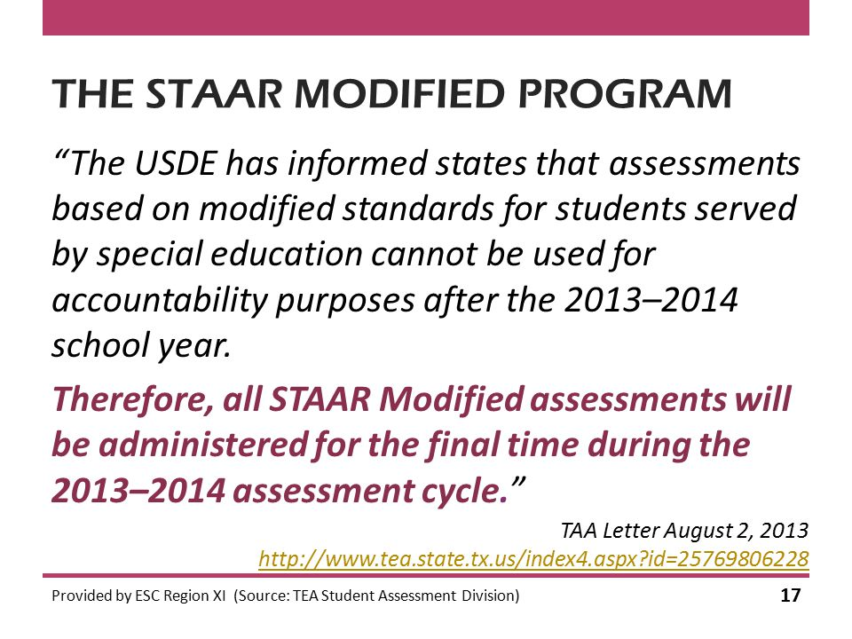 THE STAAR MODIFIED PROGRAM The USDE has informed states that assessments based on modified standards for students served by special education cannot be used for accountability purposes after the 2013–2014 school year.