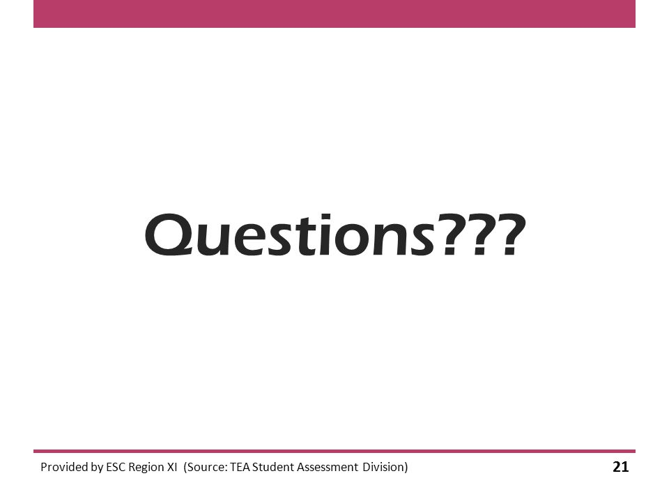 Questions??? Provided by ESC Region XI (Source: TEA Student Assessment Division) 21