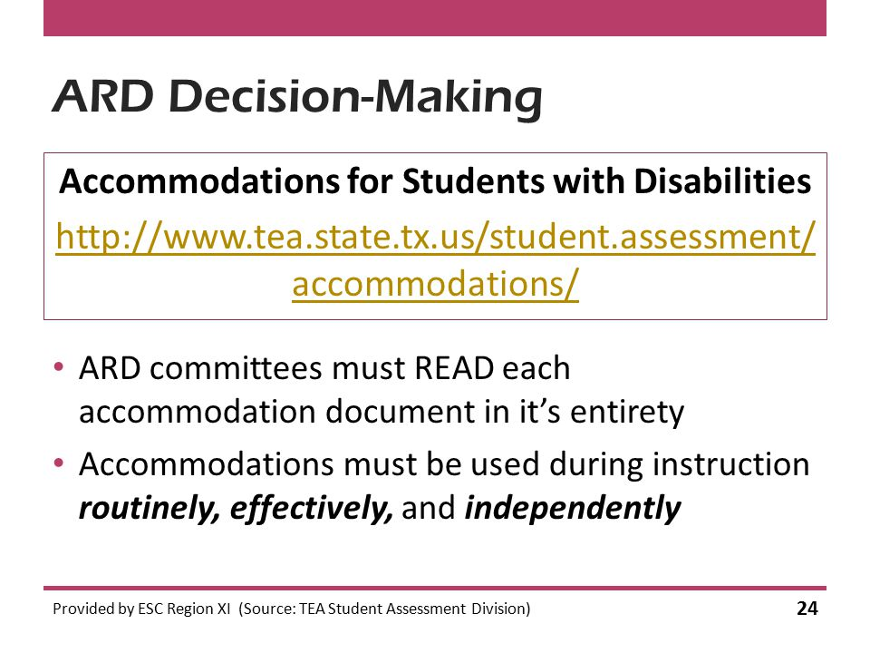 ARD Decision-Making Accommodations for Students with Disabilities http://www.tea.state.tx.us/student.assessment/ accommodations/ Provided by ESC Regio