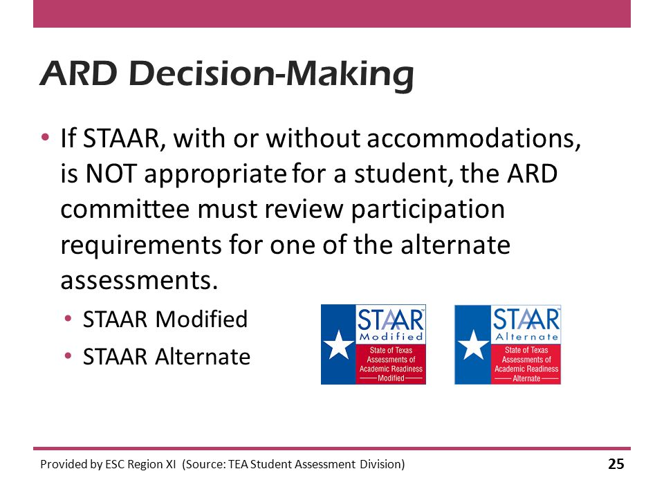 ARD Decision-Making If STAAR, with or without accommodations, is NOT appropriate for a student, the ARD committee must review participation requirements for one of the alternate assessments.