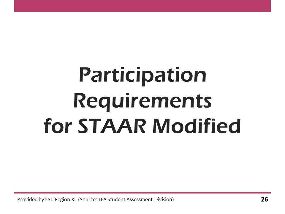 Participation Requirements for STAAR Modified Provided by ESC Region XI (Source: TEA Student Assessment Division) 26