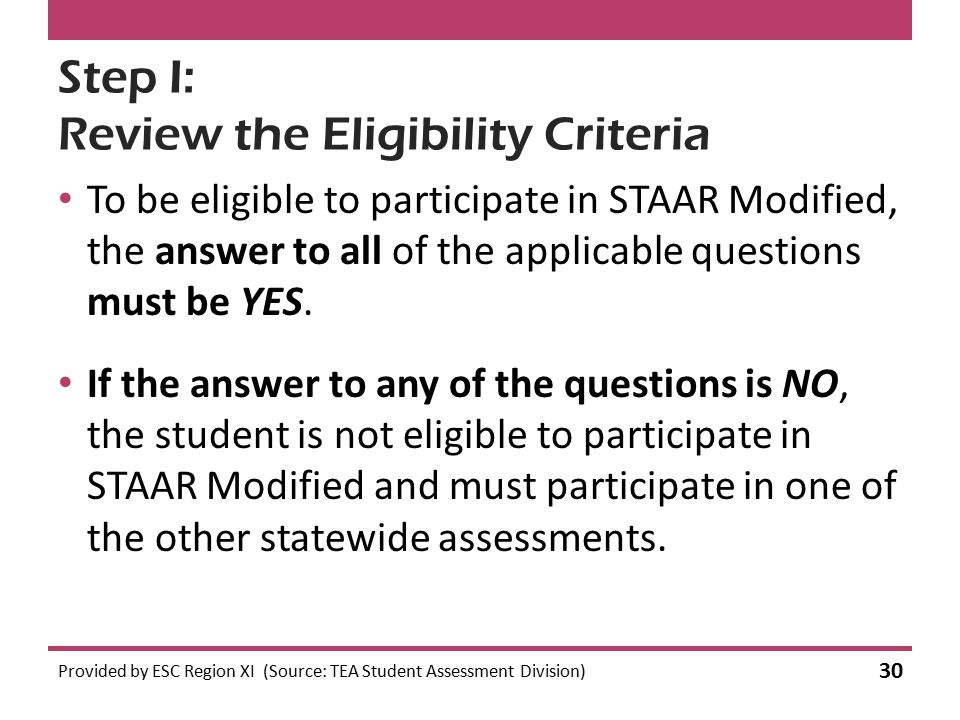 Step I: Review the Eligibility Criteria To be eligible to participate in STAAR Modified, the answer to all of the applicable questions must be YES. Pr