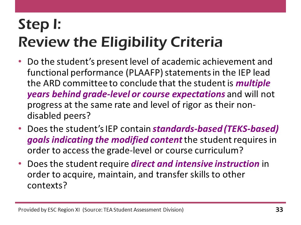 Step I: Review the Eligibility Criteria Do the student's present level of academic achievement and functional performance (PLAAFP) statements in the IEP lead the ARD committee to conclude that the student is multiple years behind grade-level or course expectations and will not progress at the same rate and level of rigor as their non- disabled peers.