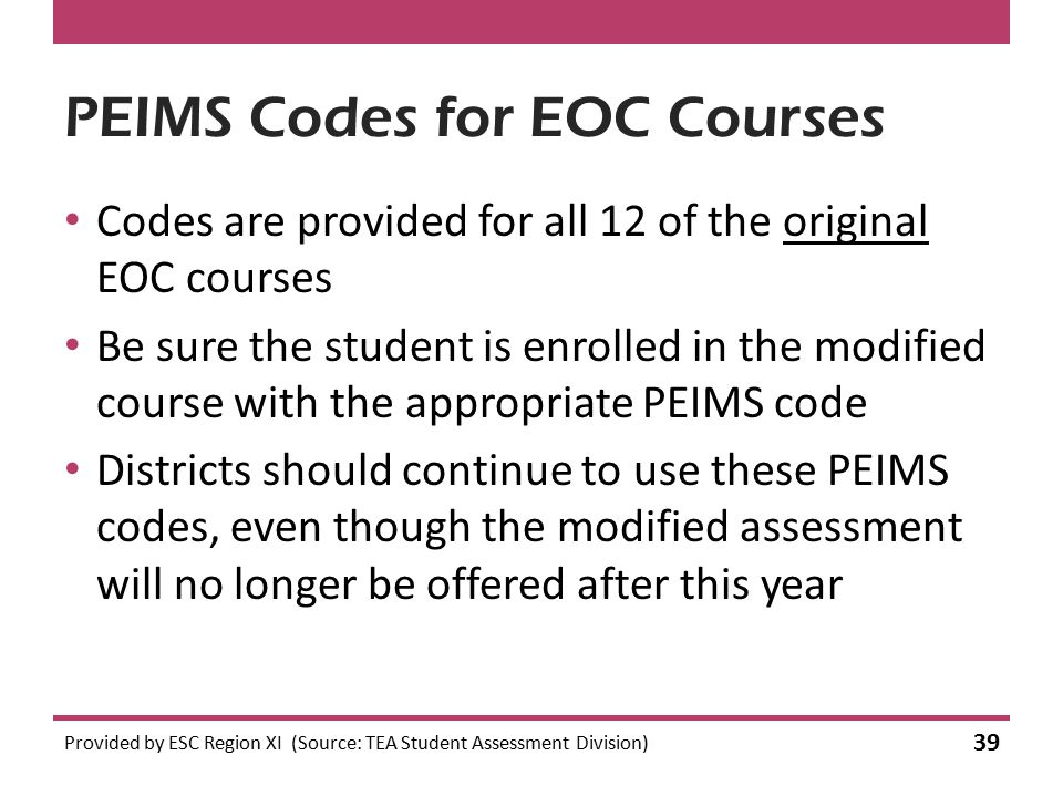 PEIMS Codes for EOC Courses Codes are provided for all 12 of the original EOC courses Be sure the student is enrolled in the modified course with the appropriate PEIMS code Districts should continue to use these PEIMS codes, even though the modified assessment will no longer be offered after this year Provided by ESC Region XI (Source: TEA Student Assessment Division) 39