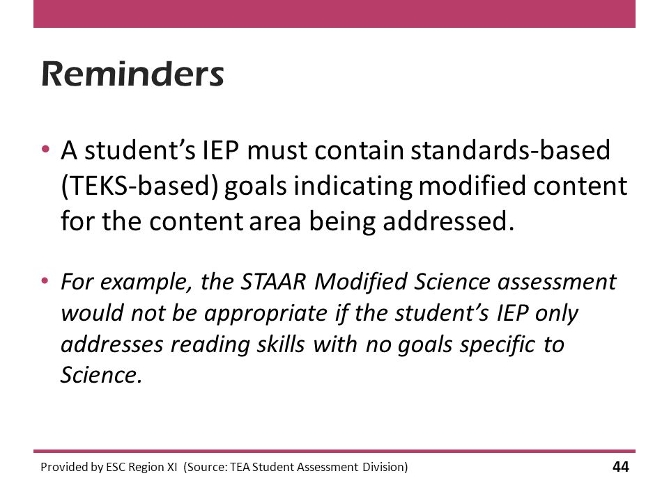 Reminders A student's IEP must contain standards-based (TEKS-based) goals indicating modified content for the content area being addressed.