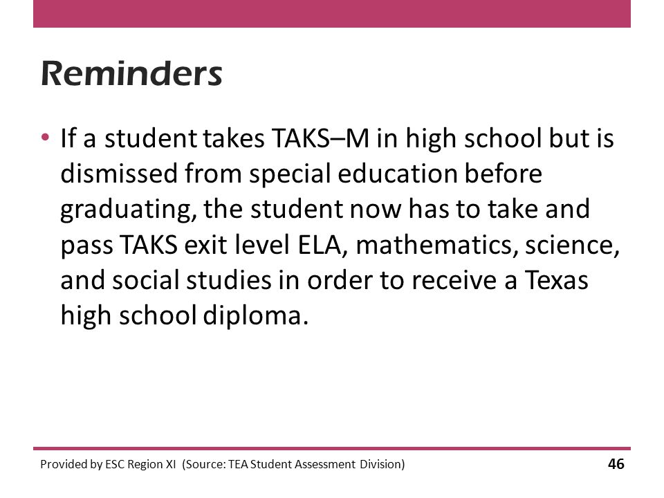 Reminders If a student takes TAKS–M in high school but is dismissed from special education before graduating, the student now has to take and pass TAK