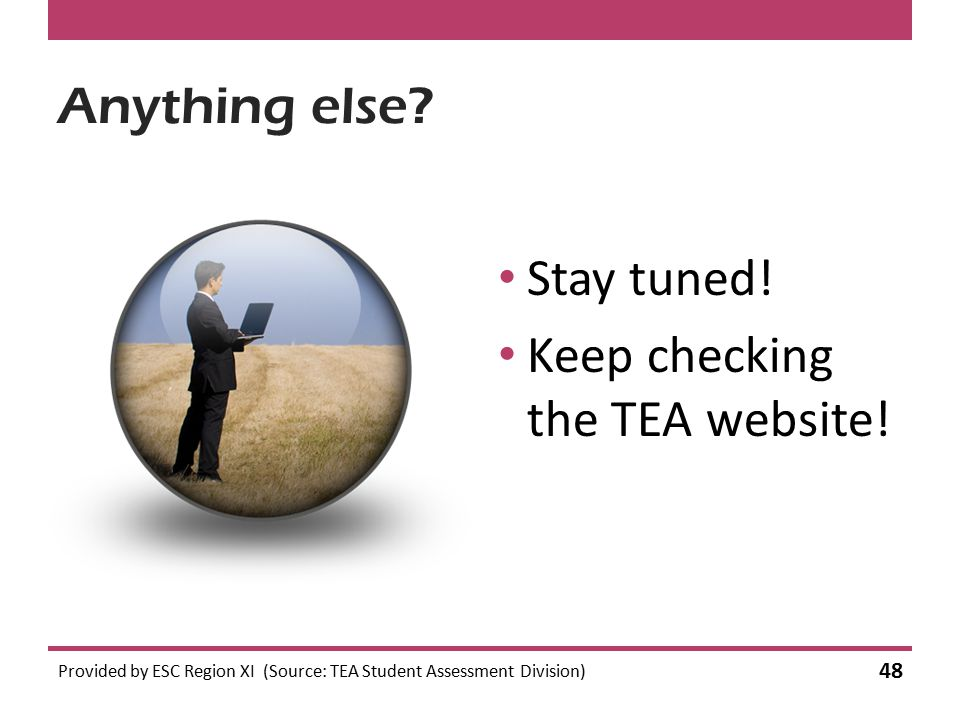 Anything else? Stay tuned! Keep checking the TEA website! Provided by ESC Region XI (Source: TEA Student Assessment Division) 48