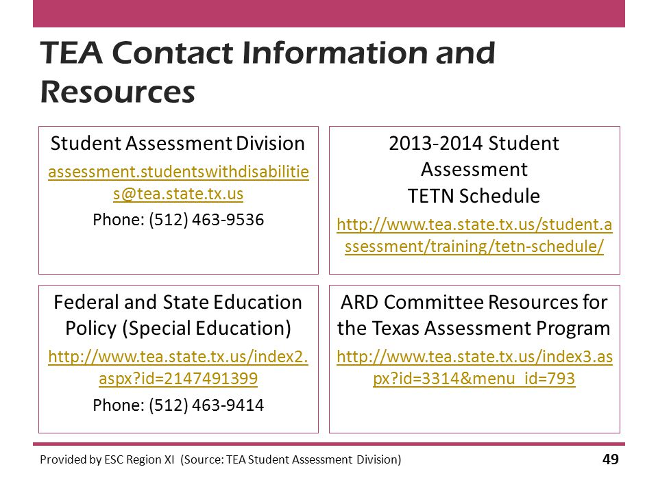 TEA Contact Information and Resources Provided by ESC Region XI (Source: TEA Student Assessment Division) 49 Student Assessment Division assessment.studentswithdisabilitie s@tea.state.tx.us Phone: (512) 463-9536 2013-2014 Student Assessment TETN Schedule http://www.tea.state.tx.us/student.a ssessment/training/tetn-schedule/ Federal and State Education Policy (Special Education) http://www.tea.state.tx.us/index2.