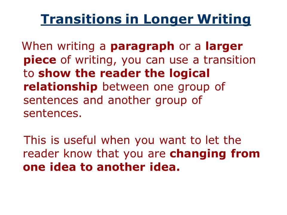 Transitions in Longer Writing When writing a paragraph or a larger piece of writing, you can use a transition to show the reader the logical relationship between one group of sentences and another group of sentences.