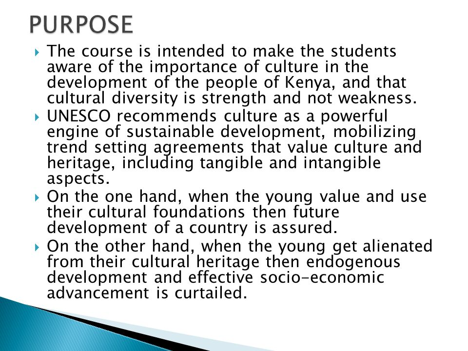  The course is intended to make the students aware of the importance of culture in the development of the people of Kenya, and that cultural diversity is strength and not weakness.
