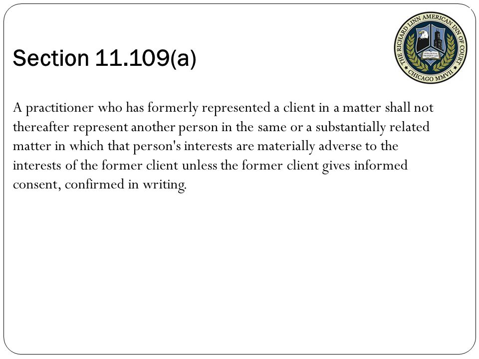 Section 11.109(a) A practitioner who has formerly represented a client in a matter shall not thereafter represent another person in the same or a substantially related matter in which that person s interests are materially adverse to the interests of the former client unless the former client gives informed consent, confirmed in writing.