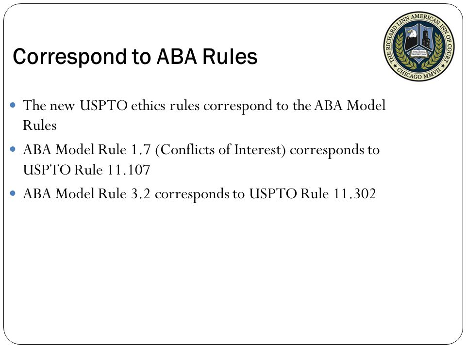 Correspond to ABA Rules The new USPTO ethics rules correspond to the ABA Model Rules ABA Model Rule 1.7 (Conflicts of Interest) corresponds to USPTO Rule 11.107 ABA Model Rule 3.2 corresponds to USPTO Rule 11.302