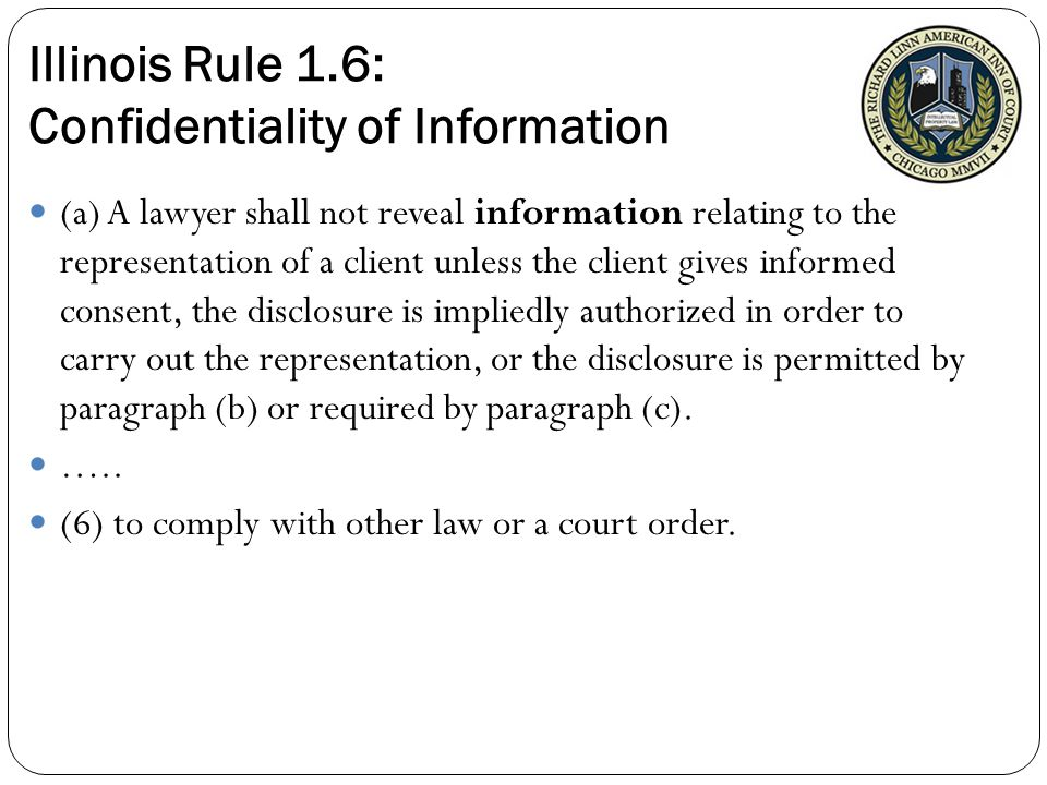 Illinois Rule 1.6: Confidentiality of Information (a) A lawyer shall not reveal information relating to the representation of a client unless the client gives informed consent, the disclosure is impliedly authorized in order to carry out the representation, or the disclosure is permitted by paragraph (b) or required by paragraph (c).