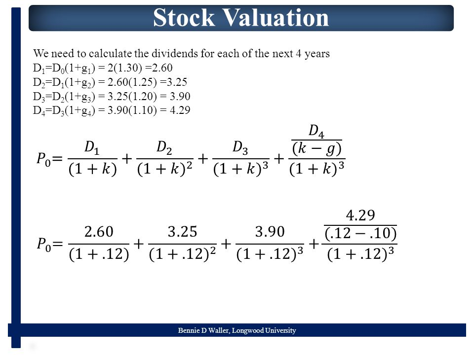 Bennie D Waller, Longwood University Stock Valuation We need to calculate the dividends for each of the next 4 years D 1 =D 0 (1+g 1 ) = 2(1.30) =2.60 D 2 =D 1 (1+g 2 ) = 2.60(1.25) =3.25 D 3 =D 2 (1+g 3 ) = 3.25(1.20) = 3.90 D 4 =D 3 (1+g 4 ) = 3.90(1.10) = 4.29