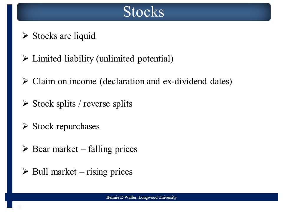 Bennie D Waller, Longwood University Stocks  Stocks are liquid  Limited liability (unlimited potential)  Claim on income (declaration and ex-dividend dates)  Stock splits / reverse splits  Stock repurchases  Bear market – falling prices  Bull market – rising prices